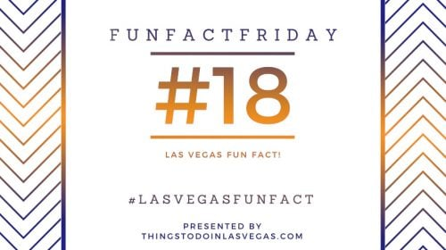 Fun Fact Friday – Las Vegas Fun Fact #18