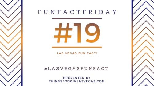 Fun Fact Friday – Las Vegas Fun Fact #19
