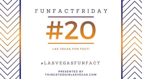 Fun Fact Friday – Las Vegas Fun Fact #20