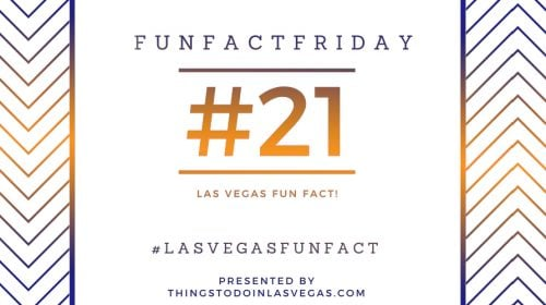 Fun Fact Friday – Las Vegas Fun Fact #21