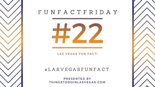 Fun Fact Friday – Las Vegas Fun Fact #22