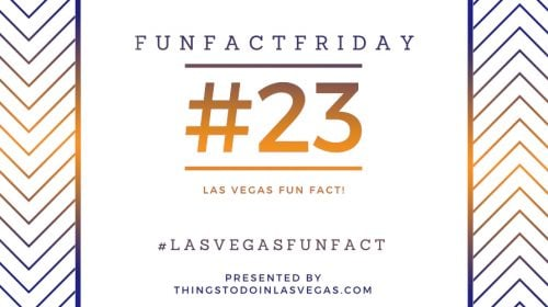 Fun Fact Friday – Las Vegas Fun Fact #23