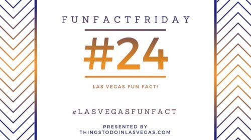 Fun Fact Friday – Las Vegas Fun Fact #24