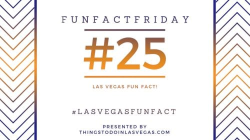 Fun Fact Friday – Las Vegas Fun Fact #25