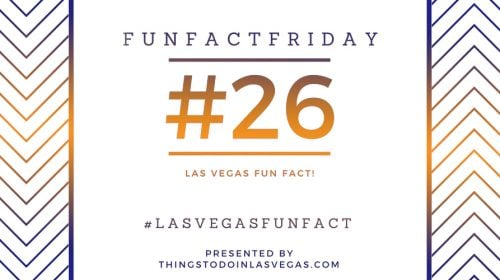 Fun Fact Friday – Las Vegas Fun Fact #26